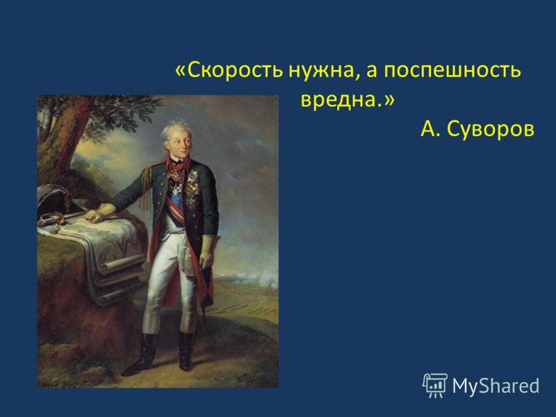 «Скорость нужна, а поспешность вредна.» А. Суворов