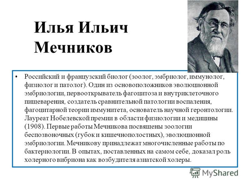 Илья Ильич Мечников Российский и французский биолог (зоолог, эмбриолог, иммунолог, физиолог и патолог). Один из основоположников эволюционной эмбриологии, первооткрыватель фагоцитоза и внутриклеточного пищеварения, создатель сравнительной патологии в