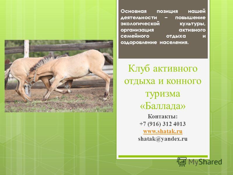 Клуб активного отдыха и конного туризма «Баллада» Контакты: +7 (916) 312 4013 www.shatak.ru shatak@yandex.ru Основная позиция нашей деятельности – повышение экологической культуры, организация активного семейного отдыха и оздоровление населения.