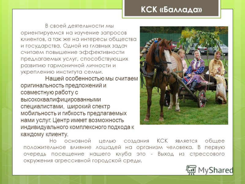 Но основной целью создания КСК является общее положительное влияние лошадей на организм человека. В первую очередь посещение нашего клуба это - Выход из стрессового окружения агрессивной городской среды. КСК «Баллада» В своей деятельности мы ориентир