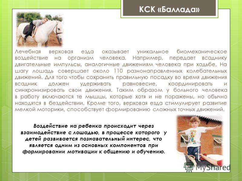 Воздействие на ребенка происходит через взаимодействие с лошадью, в процессе которого у детей развивается познавательный интерес, что является одним из основных компонентов при формировании мотивации к общению и обучению. Лечебная верховая езда оказы