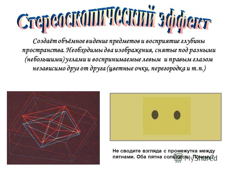 Создаёт объёмное видение предметов и восприятие глубины пространства. Необходимы два изображения, снятые под разными (небольшими) углами и воспринимаемые левым и правым глазом независимо друг от друга (цветные очки, перегородка и т.п.) Не сводите взг
