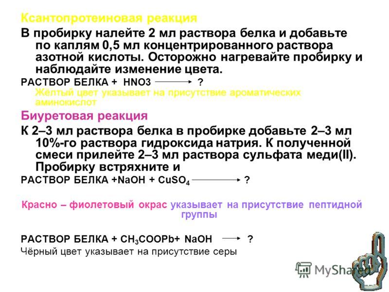 Ксантопротеиновая реакция В пробирку налейте 2 мл раствора белка и добавьте по каплям 0,5 мл концентрированного раствора азотной кислоты. Осторожно нагревайте пробирку и наблюдайте изменение цвета. РАСТВОР БЕЛКА + HNO3 ? Жёлтый цвет указывает на прис
