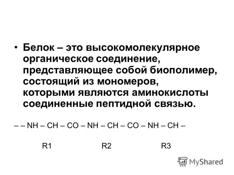 Белок – это высокомолекулярное органическое соединение, представляющее собой биополимер, состоящий из мономеров, которыми являются аминокислоты соединенные пептидной связью. – – NH – CH – CO – NH – CH – CO – NH – CH – R1 R2 R3