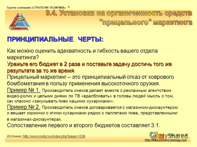 Источник: http://www.mybiz.ru/index.php?page=1539 Группа компаний «СТРАТЕГИЯ ПОЗИТИВА» тм http://www.positive-strategy.com +7 (343) 345 17 30 ПРИНЦИПИАЛЬНЫЕ ЧЕРТЫ: Урежьте его бюджет в 2 раза и поставьте задачу достичь того же результата за то же вре