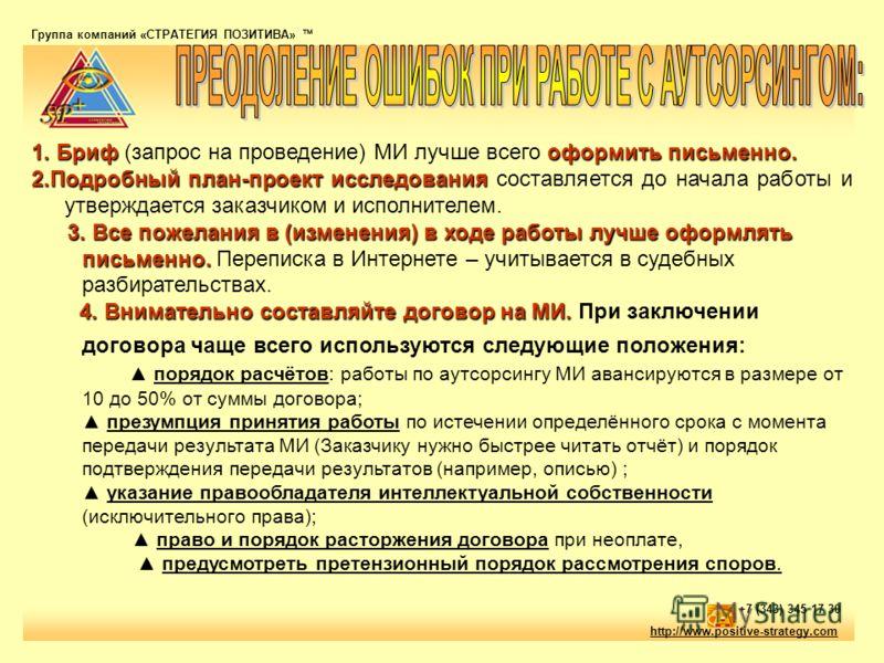 Группа компаний «СТРАТЕГИЯ ПОЗИТИВА» тм http://www.positive-strategy.com +7 (343) 345 17 30 1. Бриф оформить письменно. 1. Бриф (запрос на проведение) МИ лучше всего оформить письменно. 2.Подробный план-проект исследования 2.Подробный план-проект исс