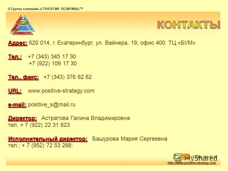 © Группа компаний «СТРАТЕГИЯ ПОЗИТИВА» ТМ http://www.positive-strategy.com +7 (343) 345 17 30 Адрес: Адрес: 620 014, г. Екатеринбург, ул. Вайнера, 19, офис 400. ТЦ «БУМ» Тел.: Тел.: +7 (343) 345 17 30 +7 (922) 109 17 30 Тел., факс: Тел., факс: +7 (34