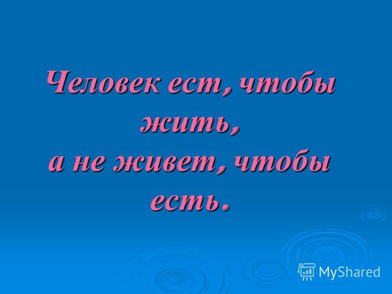 Человек ест, чтобы жить, а не живет, чтобы есть.