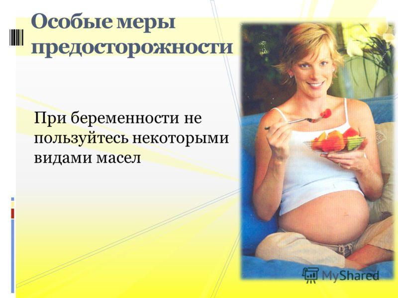 При беременности не пользуйтесь некоторыми видами масел Особые меры предосторожности