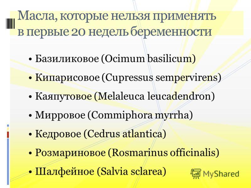 Базиликовое (Ocimum basilicum) Кипарисовое (Cupressus sempervirens) Каяпутовое (Melaleuca leucadendron) Мирровое (Commiphora myrrha) Кедровое (Cedrus atlantica) Розмариновое (Rosmarinus officinalis) Шалфейное (Salvia sclarea) Масла, которые нельзя пр