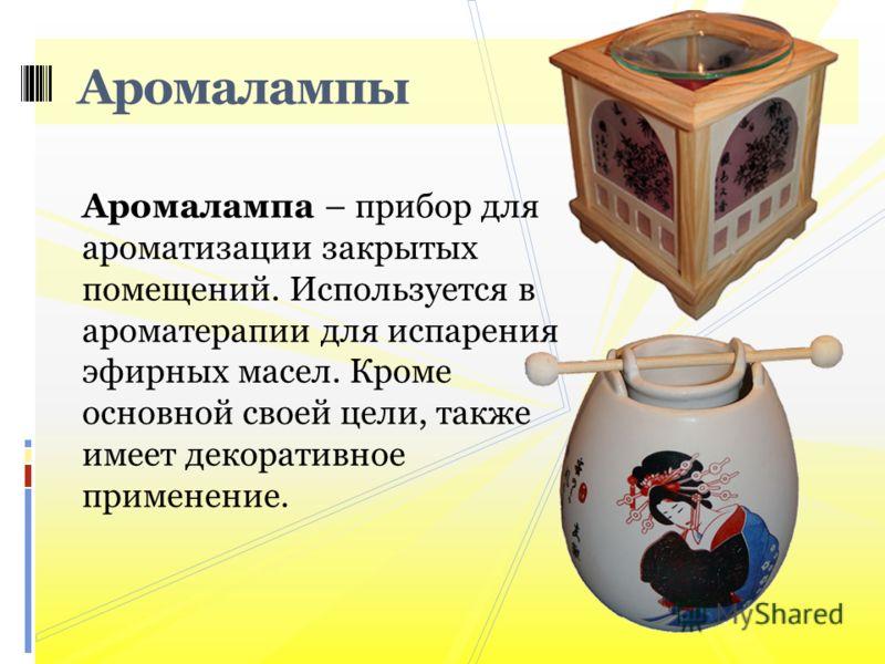 Аромалампа – прибор для ароматизации закрытых помещений. Используется в ароматерапии для испарения эфирных масел. Кроме основной своей цели, также имеет декоративное применение. Аромалампы