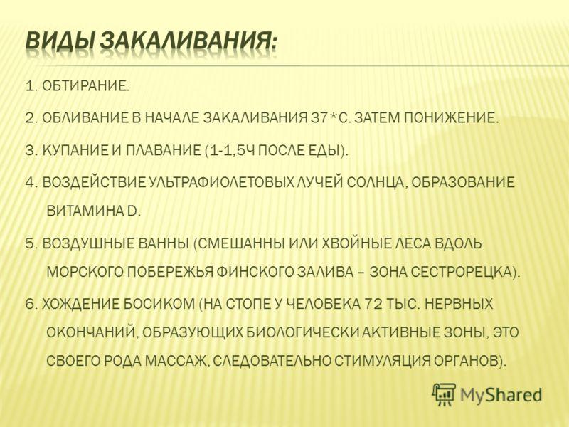 1. ОБТИРАНИЕ. 2. ОБЛИВАНИЕ В НАЧАЛЕ ЗАКАЛИВАНИЯ 37*С. ЗАТЕМ ПОНИЖЕНИЕ. 3. КУПАНИЕ И ПЛАВАНИЕ (1-1,5Ч ПОСЛЕ ЕДЫ). 4. ВОЗДЕЙСТВИЕ УЛЬТРАФИОЛЕТОВЫХ ЛУЧЕЙ СОЛНЦА, ОБРАЗОВАНИЕ ВИТАМИНА D. 5. ВОЗДУШНЫЕ ВАННЫ (СМЕШАННЫ ИЛИ ХВОЙНЫЕ ЛЕСА ВДОЛЬ МОРСКОГО ПОБЕРЕ