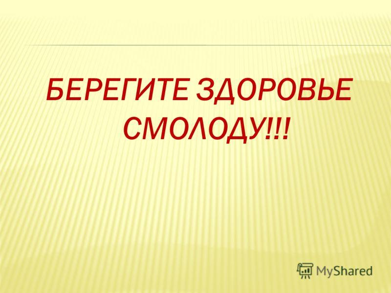 БЕРЕГИТЕ ЗДОРОВЬЕ СМОЛОДУ!!!