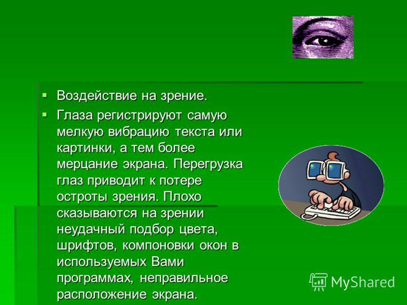 Воздействие на зрение. Воздействие на зрение. Глаза регистрируют самую мелкую вибрацию текста или картинки, а тем более мерцание экрана. Перегрузка глаз приводит к потере остроты зрения. Плохо сказываются на зрении неудачный подбор цвета, шрифтов, ко