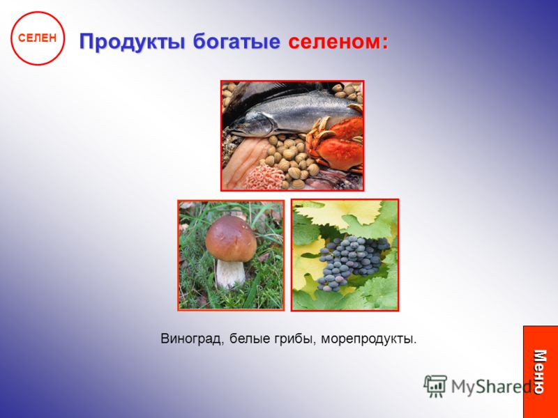 СЕЛЕН Продукты богатые селеном: Виноград, белые грибы, морепродукты. Меню