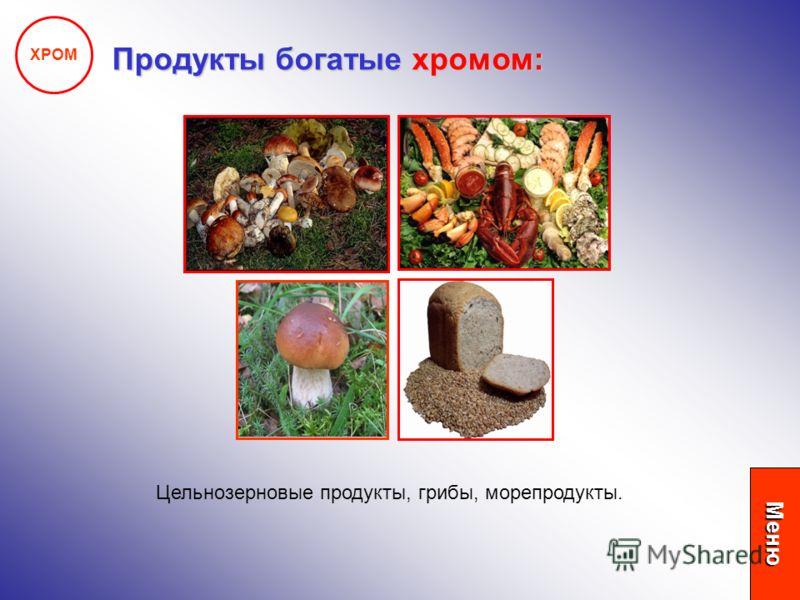 ХРОМ Продукты богатые хромом: Цельнозерновые продукты, грибы, морепродукты. Меню