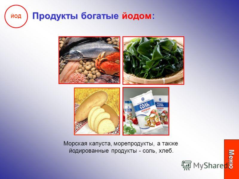 ЙОД Продукты богатые йодом: Морская капуста, морепродукты, а также йодированные продукты - соль, хлеб. Меню