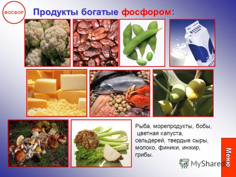 ФОСФОР Продукты богатые фосфором: Рыба, морепродукты, бобы, цветная капуста, сельдерей, твердые сыры, молоко, финики, инжир, грибы. Меню