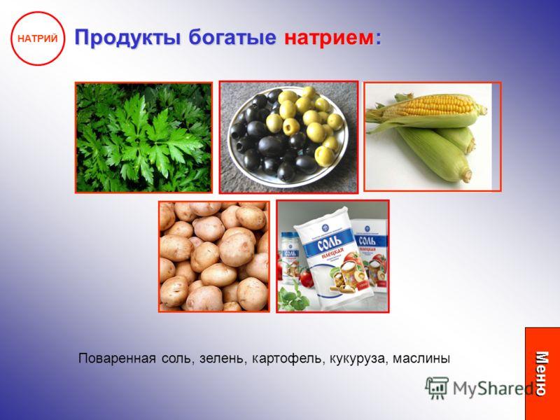 НАТРИЙ Продукты богатые натрием: Поваренная соль, зелень, картофель, кукуруза, маслины Меню