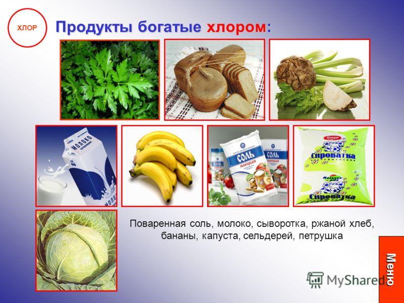 ХЛОР Продукты богатые хлором: Поваренная соль, молоко, сыворотка, ржаной хлеб, бананы, капуста, сельдерей, петрушка Меню