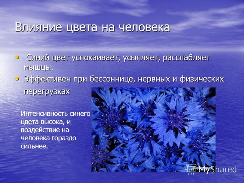 Влияние цвета на человека Синий цвет успокаивает, усыпляет, расслабляет мышцы. Синий цвет успокаивает, усыпляет, расслабляет мышцы. Эффективен при бессоннице, нервных и физических перегрузках Эффективен при бессоннице, нервных и физических перегрузка