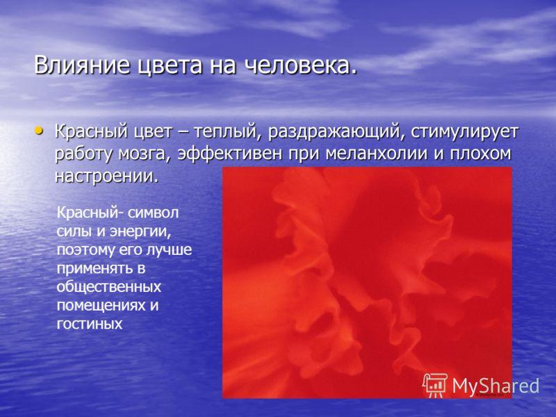 Влияние цвета на человека. Красный цвет – теплый, раздражающий, стимулирует работу мозга, эффективен при меланхолии и плохом настроении. Красный цвет – теплый, раздражающий, стимулирует работу мозга, эффективен при меланхолии и плохом настроении. Кра