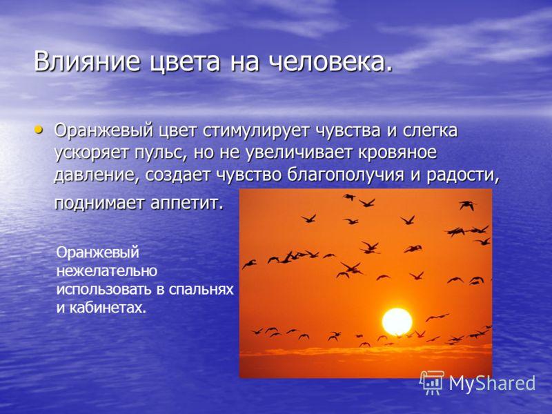 Влияние цвета на человека. Оранжевый цвет стимулирует чувства и слегка ускоряет пульс, но не увеличивает кровяное давление, создает чувство благополучия и радости, поднимает аппетит. Оранжевый цвет стимулирует чувства и слегка ускоряет пульс, но не у