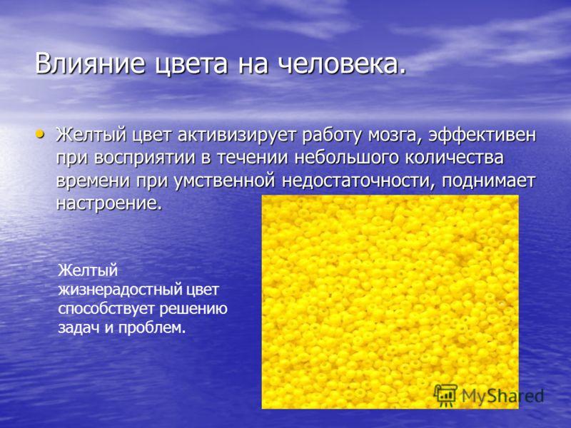 Влияние цвета на человека. Желтый цвет активизирует работу мозга, эффективен при восприятии в течении небольшого количества времени при умственной недостаточности, поднимает настроение. Желтый цвет активизирует работу мозга, эффективен при восприятии