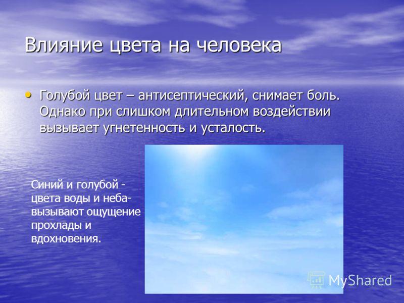 Влияние цвета на человека Голубой цвет – антисептический, снимает боль. Однако при слишком длительном воздействии вызывает угнетенность и усталость. Голубой цвет – антисептический, снимает боль. Однако при слишком длительном воздействии вызывает угне