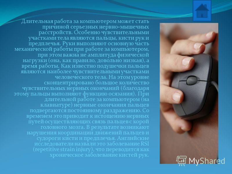 Длительная работа за компьютером может стать причиной серьезных нервно-мышечных расстройств. Особенно чувствительными участками тела являются пальцы, кисти рук и предплечья. Руки выполняют основную часть механической работы при работе за компьютером,