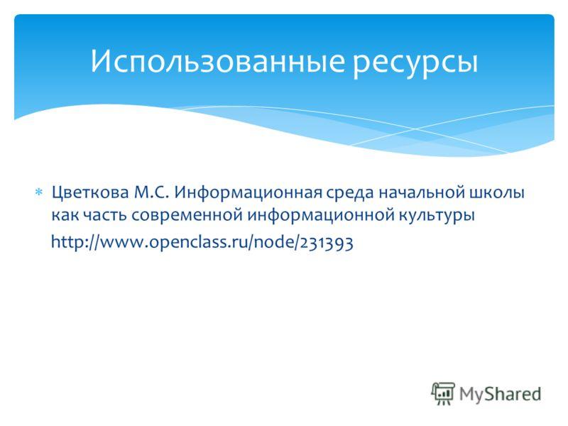 Цветкова М.С. Информационная среда начальной школы как часть современной информационной культуры http://www.openclass.ru/node/231393 Использованные ресурсы