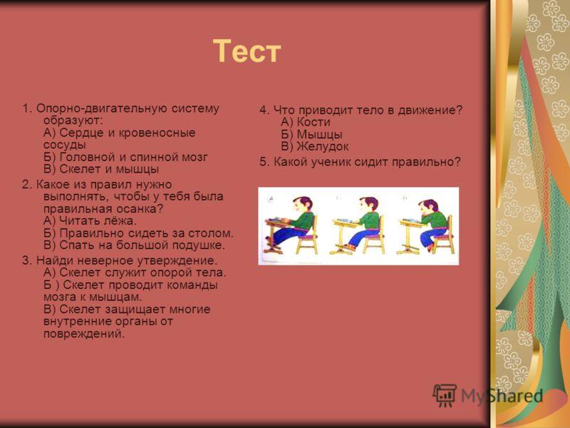 Тест 1. Опорно-двигательную систему образуют: А) Сердце и кровеносные сосуды Б) Головной и спинной мозг В) Скелет и мышцы 2. Какое из правил нужно выполнять, чтобы у тебя была правильная осанка? А) Читать лёжа. Б) Правильно сидеть за столом. В) Спать