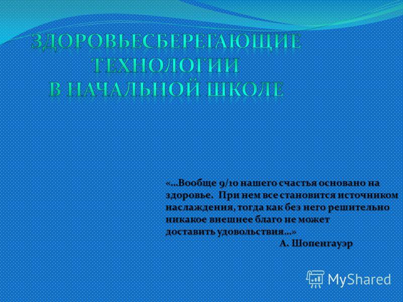 «…Вообще 9/10 нашего счастья основано на здоровье. При нем все становится источником наслаждения, тогда как без него решительно никакое внешнее благо не может доставить удовольствия…» А. Шопенгауэр А. Шопенгауэр
