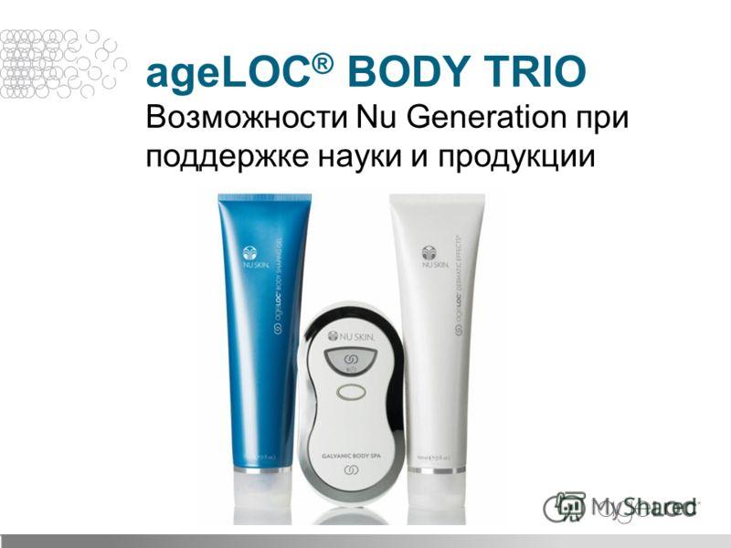 ageLOC ® BODY TRIO Возможности Nu Generation при поддержке науки и продукции