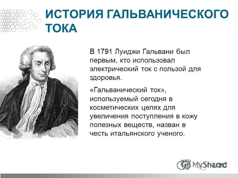 В 1791 Луиджи Гальвани был первым, кто использовал электрический ток с пользой для здоровья. «Гальванический ток», используемый сегодня в косметических целях для увеличения поступления в кожу полезных веществ, назван в честь итальянского ученого. ИСТ