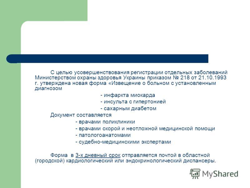 С целью усовершенствования регистрации отдельных заболеваний Министерством охраны здоровья Украины приказом 218 от 21.10.1993 г. утверждена новая форма «Извещение о больном с установленным диагнозом - инфаркта миокарда - инсульта с гипертонией - саха