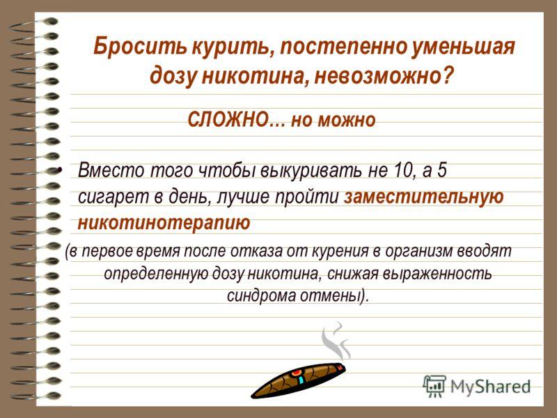 Бросить курить, постепенно уменьшая дозу никотина, невозможно? Вместо того чтобы выкуривать не 10, а 5 сигарет в день, лучше пройти заместительную никотинотерапию (в первое время после отказа от курения в организм вводят определенную дозу никотина, с