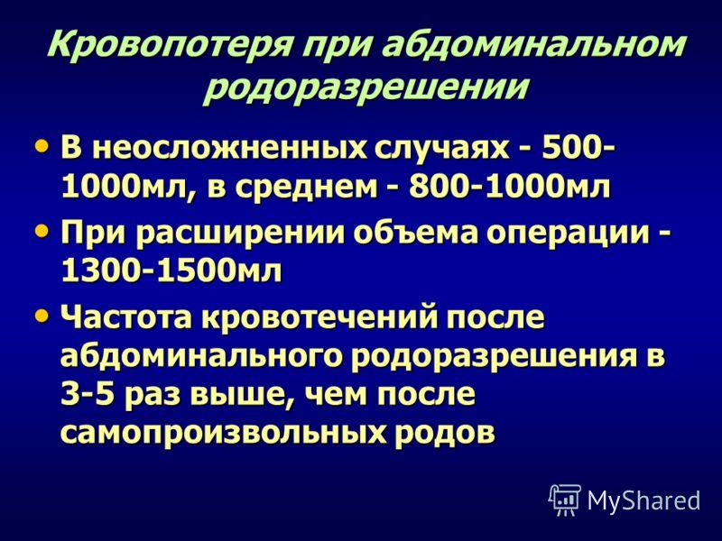 Кровопотеря при абдоминальном родоразрешении В неосложненных случаях - 500- 1000мл, в среднем - 800-1000мл В неосложненных случаях - 500- 1000мл, в среднем - 800-1000мл При расширении объема операции - 1300-1500мл При расширении объема операции - 130
