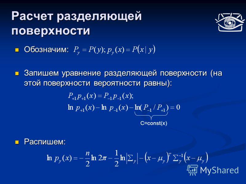 Расчет разделяющей поверхности Обозначим: Обозначим: Запишем уравнение разделяющей поверхности (на этой поверхности вероятности равны): Запишем уравнение разделяющей поверхности (на этой поверхности вероятности равны): Распишем: Распишем: С=const(x)