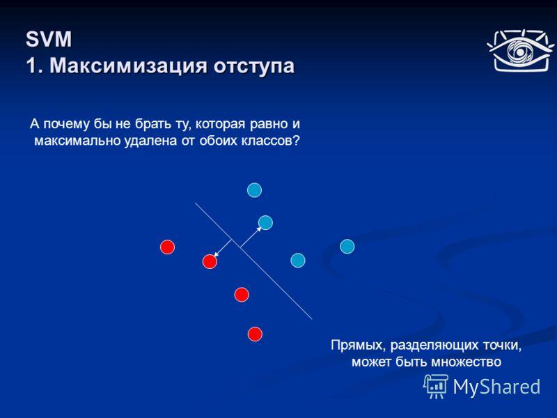 SVM 1. Максимизация отступа Прямых, разделяющих точки, может быть множество А почему бы не брать ту, которая равно и максимально удалена от обоих классов?