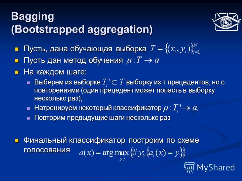 Bagging (Bootstrapped aggregation) Пусть, дана обучающая выборка Пусть, дана обучающая выборка Пусть дан метод обучения Пусть дан метод обучения На каждом шаге: На каждом шаге: Выберем из выборке выборку из т прецедентов, но с повторениями (один прец
