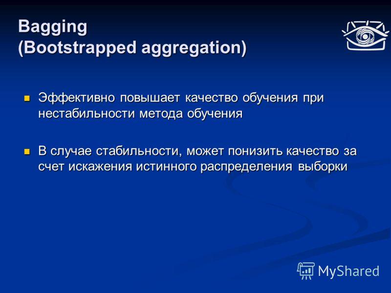 Bagging (Bootstrapped aggregation) Эффективно повышает качество обучения при нестабильности метода обучения Эффективно повышает качество обучения при нестабильности метода обучения В случае стабильности, может понизить качество за счет искажения исти