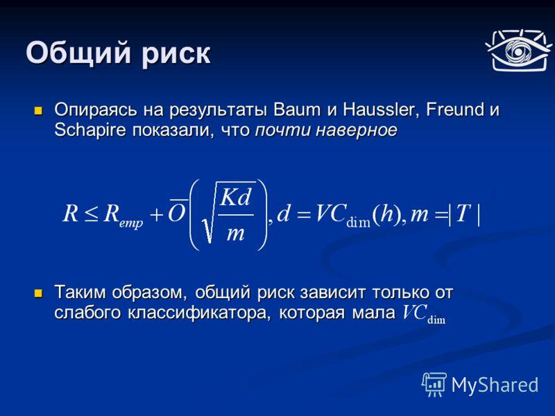 Общий риск Опираясь на результаты Baum и Haussler, Freund и Schapire показали, что почти наверное Опираясь на результаты Baum и Haussler, Freund и Schapire показали, что почти наверное Таким образом, общий риск зависит только от слабого классификатор
