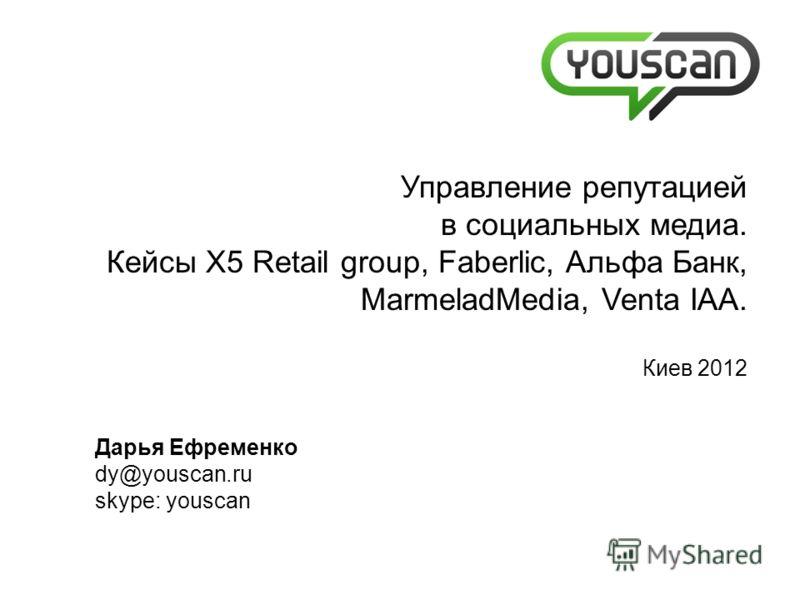 Дарья Ефременко dy@youscan.ru skype: youscan Управление репутацией в социальных медиа. Кейсы X5 Retail group, Faberlic, Альфа Банк, MarmeladMedia, Venta IAA. Киев 2012