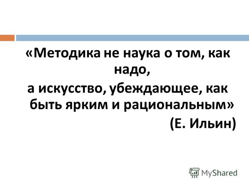 « Методика не наука о том, как надо, а искусство, убеждающее, как быть ярким и рациональным » ( Е. Ильин )