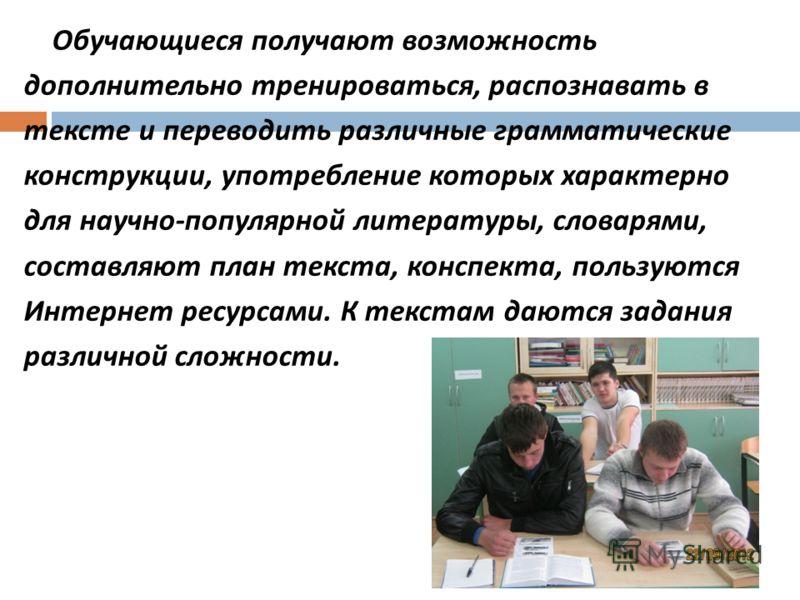 Обучающиеся получают возможность дополнительно тренироваться, распознавать в тексте и переводить различные грамматические конструкции, употребление которых характерно для научно - популярной литературы, словарями, составляют план текста, конспекта, п