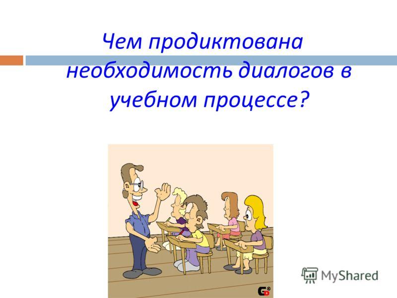 Чем продиктована необходимость диалогов в учебном процессе ?