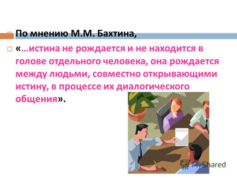 По мнению М. М. Бахтина, «… истина не рождается и не находится в голове отдельного человека, она рождается между людьми, совместно открывающими истину, в процессе их диалогического общения ».
