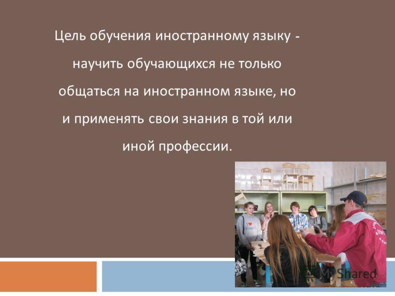 Цель обучения иностранному языку - научить обучающихся не только общаться на иностранном языке, но и применять свои знания в той или иной профессии.