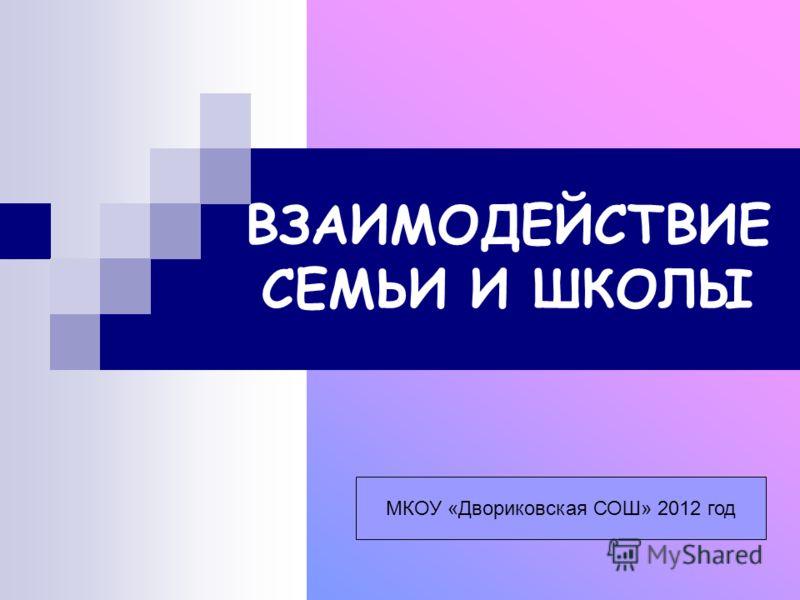 ВЗАИМОДЕЙСТВИЕ СЕМЬИ И ШКОЛЫ МКОУ «Двориковская СОШ» 2012 год